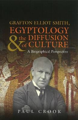 Grafton Elliot Smith, Egyptology & the Diffusion of Culture A Biographical Perspective by Paul Crook