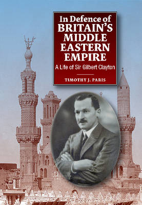 In Defence of Britain's Middle Eastern Empire A Life of Sir Gilbert Clayton by Timothy J. Paris