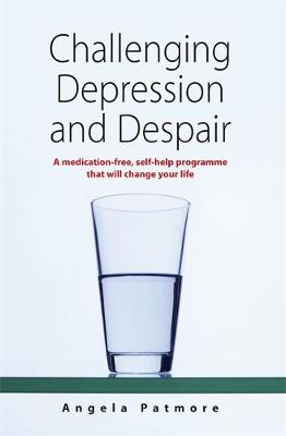 Challenging Depression and Despair : A Medication-free, Self-help Programme That Will Change Your Life by Angela Patmore