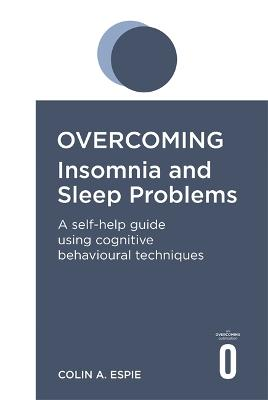Overcoming Insomnia and Sleep Problems A self-help guide using cognitive behavioural techniques by Colin A. Espie
