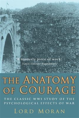 The Anatomy of Courage The Classic WWI Study of the Psychological Effects of War by Lord John Moran