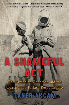 A Shameful Act The Armenian Genocide and the Question of Turkish Responsibility by Taner Akcam