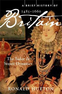 A Brief History of Britain 1485-1660 The Tudor and Stuart Dynasties by Ronald Hutton