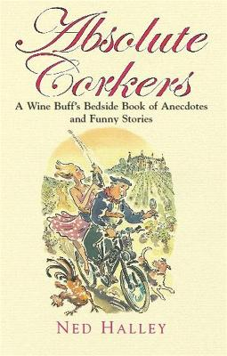 Absolute Corkers A Wine Buff's Bedside Book of Anecdotes and Funny Stories by Ned Halley