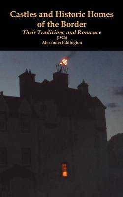Castles and Historic Homes of the Border Their Traditions and Romance (1926) by Alexander Eddington