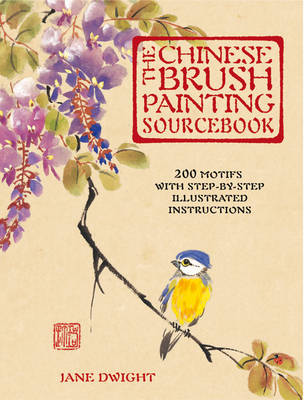 The Chinese Brush Painting Sourcebook Over 200 Exquisite Motifs to Recreate with Step-by-step Instructions by Jane Dwight