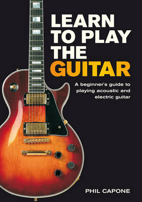 Learn to Play the Guitar A Beginner's Guide to Playing Accoustic and Electric Guitar by Phil Capone