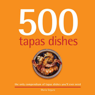 500 Tapas Dishes The Only Compendium of Tapas Dishes You'll Ever Need by Maria Segura