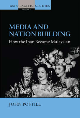 Media and Nation Building How the Iban Became Malaysian by John Postill