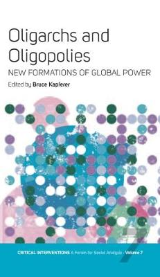 Oligarchs and Oligopolies New Formations of Global Power by Bruce Kapferer