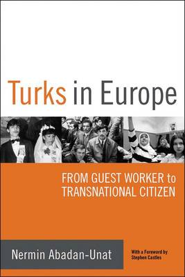 Turks in Europe From Guest Worker to Transnational Citizen by Abadan-Unat