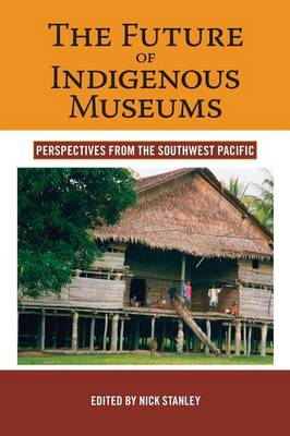 The Future of Indigenous Museums Perspectives from the Southwest Pacific by Nick Stanley