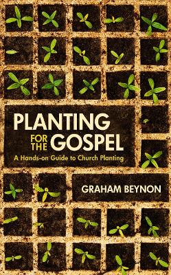 Planting for the Gospel A hands-on guide to church planting by Graham Beynon