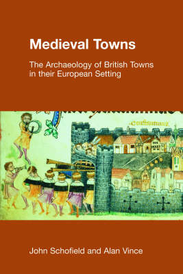 Medieval Towns The Archaeology of British Towns in Their European Setting by John Schofield, Alan Vince