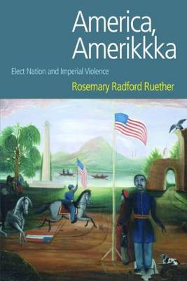 America, Amerikkka Elect Nation and Imperial Violence by Rosemary Radford Ruether