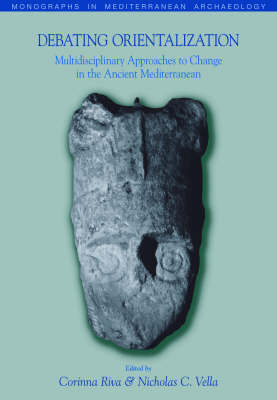 Debating Orientalization Multidisciplinary Approaches to Processes of Change in the Ancient Mediterranean by Corinna Riva