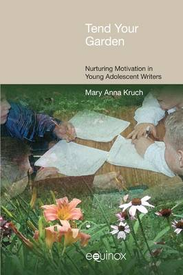 Tend Your Garden Nurturing Motivation in Young Adolescent Writers by Mary Anna Kruch