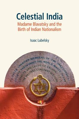 Celestial India Madame Blavatsky and the Birth of Indian Nationalism by Isaac Lubelsky