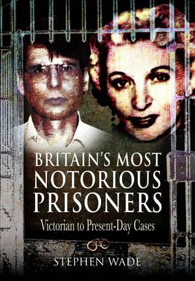 Britain's Most Notorious Prisoners Victorian to Present-Day Cases by Stephen Wade