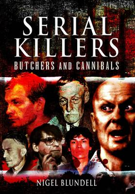 Serial Killers: Butchers and Cannibals by Nigel Blundell