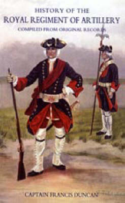 History of the Royal Regiment of Artillery Compiled from the Original Records 1716-1783 by Francis Duncan