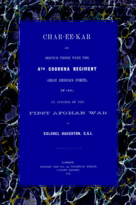 Char-Ee-Kar and Service There with the 4th Goorkha Regiment in 1841 An Episode of the First Afghan War by John (Colonel) Haughton
