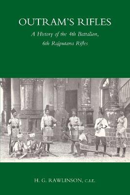 Outram's Rifles A History of the 4th Battalion 6th Rajputana Rifles by H. G. Rawlinson