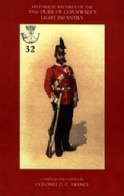 Historical Records of the 32nd (Cornwall) Light Infantry Now the 1st Battalion Duke of Cornwall's Light Infantry, from the Formation of the Regiment in 1702 Down to 1892 by G. C. Swiney