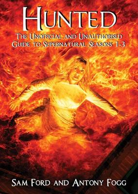 Hunted: The Unofficial and Unauthorised Guide to Supernatural Series 1-3 by Sam Ford, Antony Fogg