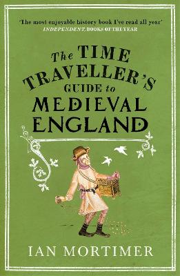 The Time Traveller's Guide to Medieval England A Handbook for Visitors to the Fourteenth Century by Ian Mortimer