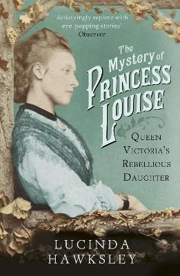 The Mystery of Princess Louise Queen Victoria's Rebellious Daughter by Lucinda Hawksley