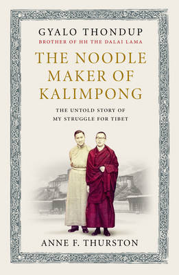 Noodle Maker of Kalimpong The Untold Story of My Struggle for Tibet by Gyalo Thondup, Anne F. Thurston