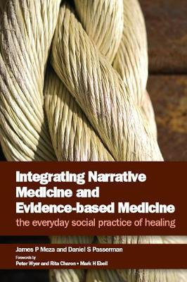 Integrating Narrative Medicine and Evidence-Based Medicine The Everyday Social Practice of Healing by James P. Meza, Daniel S. Passerman