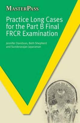 Practice Long Cases for the Part B Final FRCR Examination by Jennifer Davidson, Beth Shepherd, Sunderarajan Jayaraman