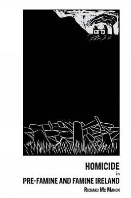 Homicide in pre-Famine and Famine Ireland by Richard Mc Mahon