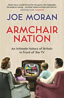 Armchair Nation An Intimate History of Britain in Front of the TV by Joe Moran