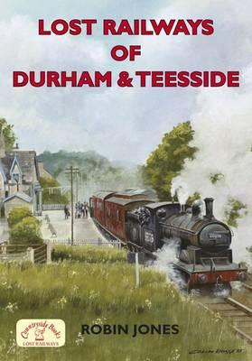 Lost Railways of Durham & Teesside by Robin Jones