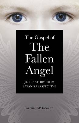 The Gospel of the Fallen Angel Jesus' Story from Satan's Perspective by Geraint Ap Iorwerth