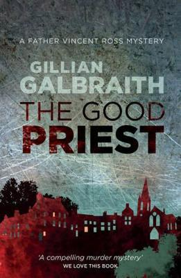 The Good Priest A Father Vincent Ross Mystery by Gillian Galbraith