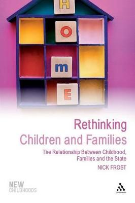 Rethinking Children and Families The Relationship Between Childhood, Families and the State by Nick Frost