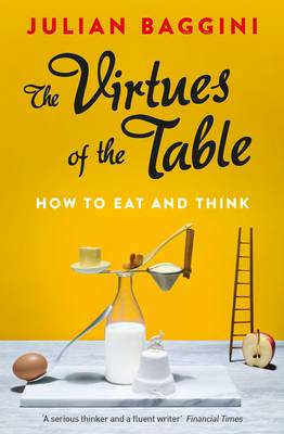 The Virtues of the Table How to Eat and Think by Julian Baggini