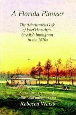 A Florida Pioneer, The Adventurous Life of Josef Henschen, Swedish Immigrant in the 1870s by Rebecca Weiss