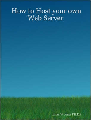 How to Host Your Own Web Server by Brian W Jones PH.D.c