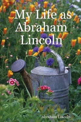 My Life as Abraham Lincoln by Abraham Lincoln