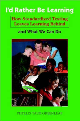 I'd Rather Be Learning How Standardized Testing Leaves Learning Behind and What We Can Do by Phyllis, Greenleaf