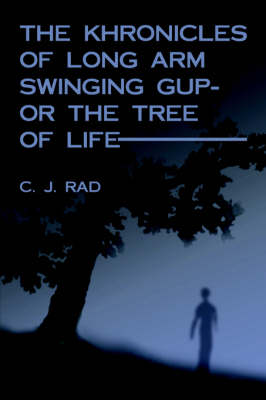 The Khronicles of Long Arm Swinging Gup- or the Tree Of Life by Charles, J. Rad