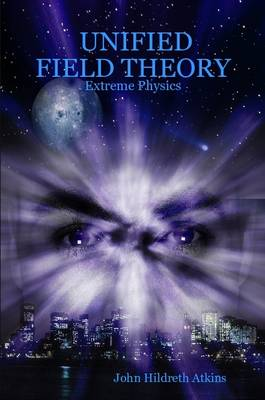 Unified Field Theory Extreme Physics by John Hildreth Atkins