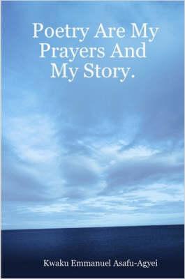 Poetry Are My Prayers And My Story by Kwaku, Emmanuel Asafu-Agyei