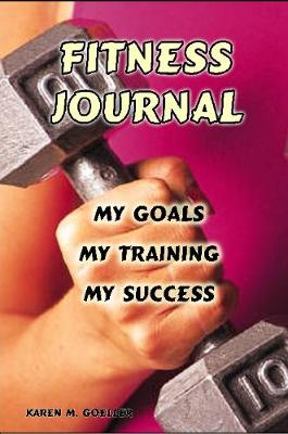 Fitness Journal My Goals, My Training, and My Success by Karen, M Goeller