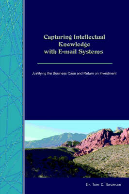 Capturing Intellectual Knowledge with E-mail Systems Justifying the Business Case and Return on Investment by Tom, C. Swanson Ph.D.